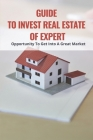 Guide To Invest Real Estate Of Expert: Opportunity To Get Into A Great Market: Tips For Good Real Estate Investors Cover Image