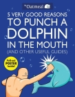 5 Very Good Reasons to Punch a Dolphin in the Mouth (And Other Useful Guides) (The Oatmeal #1) Cover Image