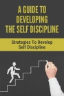 A Guide To Developing The Self Discipline: Strategies To Develop Self Discipline: How To Understand Yourself Cover Image