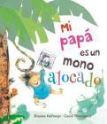 Mi Papa Es un Mono Alocado = My Daddy Is a Silly Monkey Cover Image