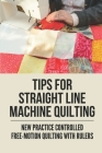 Tips For Straight Line Machine Quilting: New Practice Controlled Free-Motion Quilting With Rulers: Pattern Comes With Step-By-Step Photos Cover Image