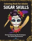 SUGAR SKULLS - Coloring Book for Adults: Stress Relieving Skull Designs for Adults Relaxation - 40 Plus Designs Inspired by Day of the Dead (Día de Lo Cover Image
