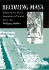 Becoming Maya: Ethnicity and Social Inequality in Yucatán since 1500 Cover Image