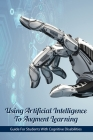Using Artificial Intelligence To Augment Learning: Guide For Students With Cognitive Disabilities: Artificial Intelligence And The Future Of Power Cover Image