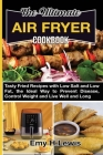 The Ultimate Air Fryer Cookbook: Tasty Fried Recipes with Low Salt and Low Fat, the Ideal Way to Prevent Disease, Control Weight and Live Well and Lon Cover Image