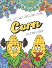 Fun Cute And Stress Relieving Corn Coloring Book: Find Relaxation And Mindfulness with Stress Relieving Color Pages Made of Beautiful Black and White Cover Image
