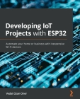 Developing IoT Projects with ESP32: Automate your home or business with inexpensive Wi-Fi devices Cover Image