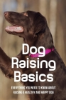 Dog Raising Basics: Everything You Need To Know About Raising A Healthy And Happy Dog: Dog Training Techniques Cover Image
