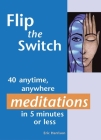 Flip the Switch: 40 Anytime, Anywhere Meditations in 5 Minutes or Less Cover Image