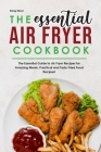The Essential Air Fryer Cookbook: The Essential Guide to Air Fryer Recipes for Amazing Meals. Practical and Tasty Fried Food Recipes! Cover Image