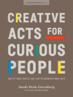 Creative Acts for Curious People: How to Think, Create, and Lead in Unconventional Ways (Stanford d.school Library) Cover Image