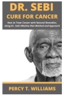 Dr Sebi Cure for Cancer: How to Treat Cancer with Natural Remedies, Using Dr. Sebi Alkaline Diet Method and Approach Cover Image