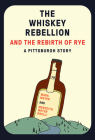 The Whiskey Rebellion and the Rebirth of Rye: A Pittsburgh Story  Cover Image