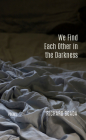 We Find Each Other in the Darkness: Poems Cover Image
