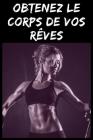 Obtenez le corps de vos Rêves: guide de fitness et de transformation de votre corps Cover Image