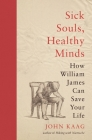 Sick Souls, Healthy Minds: How William James Can Save Your Life Cover Image