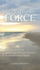Soul Force: A Story about the Rebirthing of Divine Presence in a Postmodern World Cover Image