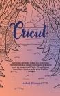Cricut: Aprenda y pruebe todas las funciones, características, ideas y ejemplos prácticos para su máquina Cricut. Cree objetos Cover Image