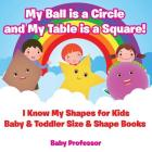My Ball is a Circle and My Table is a Square! I Know My Shapes for Kids - Baby & Toddler Size & Shape Books Cover Image