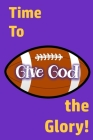 Time to Give God the Glory!: Glorifying God Long After the Game Cover Image