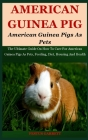 American Guinea Pigs As Pets: The Ultimate Guide On How To Care For American Guinea Pigs As Pets, Feeding, Diet, Housing And Health Cover Image