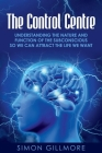 The Control Centre: Understanding the Nature and Function of the Subconscious so We can Attract the Life We Want Cover Image