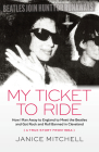 My Ticket to Ride: How I Ran Away to England to Meet the Beatles and Got Rock and Roll Banned in Cleveland (a True Story from 1964) Cover Image