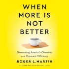 When More Is Not Better: Overcoming America's Obsession with Economic Efficiency Cover Image