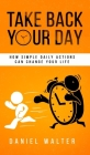 Take Back Your Day: How Simple Daily Actions Can Change Your Life Cover Image