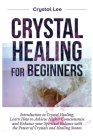 Crystal Healing for Beginners: Introduction to Crystal Healing, Learn how to Achieve Higher Consciousness and Enhance your Spiritual Balance with the Cover Image