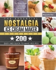 The Essential Nostalgia Ice Cream Maker Cookbook: The Perfect Guide for Ice Cream Lovers to Make Delicious and Special Ice Creams at Home with 200 Eas Cover Image