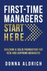 First-Time Managers Start Here: Building a Solid Foundation for New and Aspiring Managers Cover Image