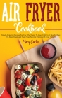 Air Fryer Cookbook: Mouth-Watering Recipes For You Who Wants To Lose Wight In A Healthy Way. Fry, Bake, Roast, and Toast Your Favorite Dis Cover Image