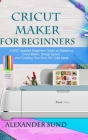 Cricut Maker for Beginners: A 2020 Updated Beginners Guide on Mastering the Cricut Maker, Design Space, And Creating Your Own DIY Craft Ideas Cover Image
