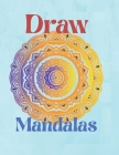 Draw Mandalas: For beginners, easy to draw Mandalas Paint and color design Over 100 page mandala drawing Stress Relieving (New versio Cover Image