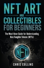 NFT Art and Collectables for Beginners: The Must Have Guide for Understanding Non Fungible Tokens (NFTs) Cover Image