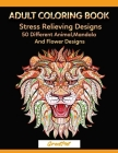 Adult Coloring Book: 50 Different Stress Relieving Designs Animal, Mandala, Flower Designs And So Much More! Cover Image