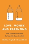 Love, Money, and Parenting: How Economics Explains the Way We Raise Our Kids Cover Image