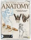 How to Draw and Paint Anatomy: Creating Life-Like Humans and Realistic Animals Cover Image