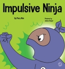 Impulsive Ninja: A Social, Emotional Book For Kids About Impulse Control for School and Home Cover Image