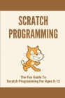 Scratch Programming: The Fun Guide To Scratch Programming For Ages 8-12: Introduce Kids To Coding Cover Image