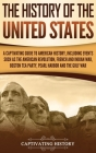The History of the United States: A Captivating Guide to American History, Including Events Such as the American Revolution, French and Indian War, Bo Cover Image
