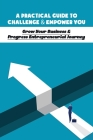 A Practical Guide To Challenge & Empower You: Grow Your Business & Progress Entrepreneurial Journey: Types Of Entrepreneurship Cover Image