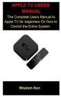 Apple Tv Users Manual: Apple Tv Users Manual: The Complete Users Manual To Apple Tv For A beginners On How To Control The Entire System. Cover Image