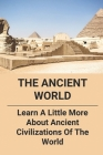 The Ancient World: Learn A Little More About Ancient Civilizations Of The World: Ancient Civilizations Of The World Cover Image