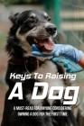 Keys To Raising A Dog: A Must-Read For Anyone Considering Owning A Dog For The First Time: What To Consider Before Adopting A Dog Cover Image
