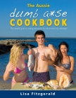 The Aussie Dumb A*se Cookbook: The essential guide to cooking and survival for the domestically challenged! Cover Image