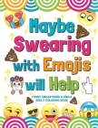 Maybe Swearing with Emojis will Help: Funny Swear Word & Emoji Adult Coloring Book Cover Image