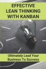 Effective Lean Thinking With Kanban: Ultimately Lead Your Business To Success: Visualize Workflow Guide Cover Image