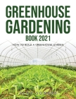 Greenhouse Gardening Book 2021: How to Build a Greenhouse Garden Cover Image